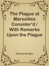 The Plague At Marseilles Considerd  With Remarks Upon The Plague In General Shewing Its Cause And Nature Of Infection With Necessary Precautions To Prevent The Speading Of That Direful Distemper