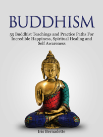 Buddhism: 55 Buddhist Teachings and Practice Paths For Incredible Happiness, Spiritual Healing and Self Awareness