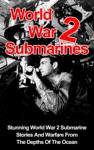 World War II Submarines Stunning World War 2 Submarine Stories And Warfare From The Depths Of The Ocean