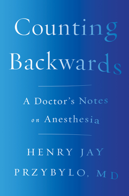 Counting Backwards: A Doctor's Notes on Anesthesia - Henry Jay Przybylo MD book