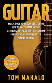 GUITAR: GUITAR MUSIC BOOK FOR BEGINNERS, GUIDE HOW TO PLAY GUITAR WITHIN 24 HOURS, EASY AND QUICK MEMORIZE FRETBOARD, LEARN THE NOTES, SIMPLE CHORDS
