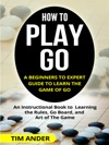 How To Play Go A Beginners To Expert Guide To Learn The Game Of Go