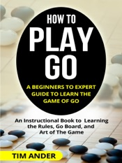 How to Play Go: A Beginners to Expert Guide to Learn The Game of Go