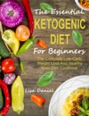 The Essential Ketogenic Diet For Beginners The Complete Low-Carb Weight Loss And Healthy Keto Diet Cookbook