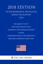 Air Quality State Implementation Plans - Approvals and Promulgations - Alaska - Fairbanks North Star Borough - 2006 PM2.5 Moderate Area Plan (US Environmental Protection Agency Regulation) (EPA) (2018 Edition)