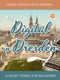 Learn German With Stories: Digital in Dresden - 10 Short Stories For Beginners book