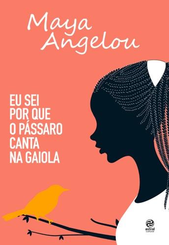 Maya Angelou - Eu sei por que o pássaro canta na gaiola