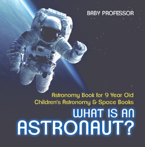 What Is An Astronaut? Astronomy Book for 9 Year Old  Children's Astronomy & Space Books