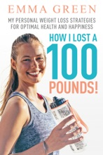 How I Lost A 100 Pounds! My Personal Weight Loss Strategies For Optimal Health And Happiness