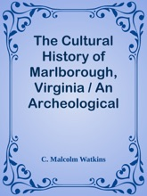 The Cultural History of Marlborough, Virginia / An Archeological and Historical Investigation of the Port Town for Stafford County and the Plantation of John Mercer, Including Data Supplied by Frank M. Setzler and Oscar H. Darter