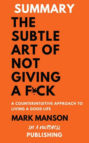 In A Nutshell Publishing - Summary: The Subtle Art Of Not Giving a F*** by Mark Manson