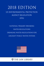 National Primary Drinking Water Regulations - Drinking Water Regulations for Aircraft Public Water Systems (US Environmental Protection Agency Regulation) (EPA) (2018 Edition)