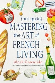 (Not Quite) Mastering the Art of French Living - Mark Greenside