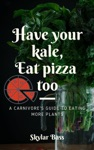 Have Your Kale Eat Pizza Too A Carnivores Guide To Eating More Plants
