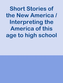 SHORT STORIES OF THE NEW AMERICA / INTERPRETING THE AMERICA OF THIS AGE TO HIGH SCHOOL BOYS AND GIRLS