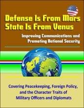 Defense Is From Mars, State Is From Venus: Improving Communications And Promoting National Security - Covering Peacekeeping, Foreign Policy, And The Character Traits Of Military Officers And Diplomats