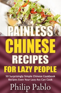 Painless Chinese Recipes For Lazy People: 50 Surprisingly Simple Chinese Cookbook Recipes Even Your Lazy Ass Can Cook da Phillip Pablo Copertina del libro