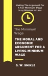 The Minimum Wage The Moral And Economic Argument For A Living Minimum Wage In 15 Minutes Or Less Making The Argument For A Fair Minimum Wage