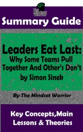 SUMMARY GUIDE: LEADERS EAT LAST: WHY SOME TEAMS PULL TOGETHER  AND OTHERS DONT: BY SIMON SINEK  THE MINDSET WARRIOR SUMMARY GUIDE