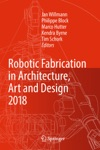 Robotic Fabrication In Architecture Art And Design 2018