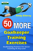 50 More Goalkeeper Training Exercises: Goalkeeping Practices For Soccer Coaching At Any Level