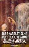 Die Phantastische Welt Der Literatur 90 Romane Mrchen  Zauberhafte Geschichten Illustrierte Ausgabe