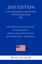 New Sources and Modifications in Indian Country - Federal Indian Country Minor New Source Review - Amendments (US Environmental Protection Agency Regulation) (EPA) (2018 Edition)