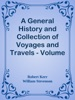 A General History and Collection of Voyages and Travels - Volume 18 / Historical Sketch of the Progress of Discovery, Navigation, and / Commerce, from the Earliest Records to the Beginning of the Nineteenth / Century, By William Stevenson