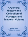 A General History And Collection Of Voyages And Travels - Volume 18  Historical Sketch Of The Progress Of Discovery Navigation And  Commerce From The Earliest Records To The Beginning Of The Nineteenth  Century By William Stevenson