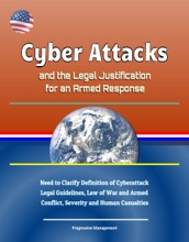 Cyber Attacks And The Legal Justification For An Armed Response: Need To Clarify Definition Of Cyberattack, Legal Guidelines, Law Of War And Armed Conflict, Severity And Human Casualties