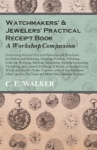 Watchmakers And Jewelers Practical Receipt Book A Workshop Companion - Comprising Full And Practical Formulae And Directions For Solders And Soldering Cleaning Pickling Polishing Coloring Bronzing Staining Cementing Etching Lacquering