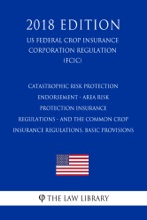 Catastrophic Risk Protection Endorsement - Area Risk Protection Insurance Regulations - and the Common Crop Insurance Regulations, Basic Provisions (US Federal Crop Insurance Corporation Regulation) (FCIC) (2018 Edition)