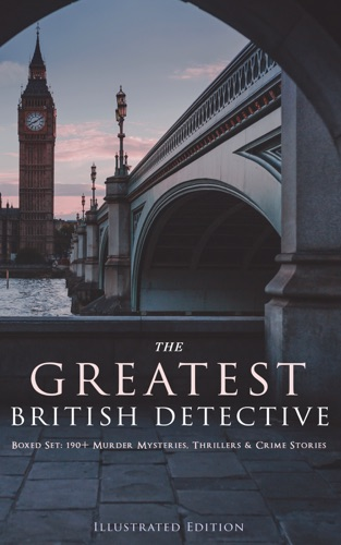 Arthur Conan Doyle, Edgar Wallace, Agatha Christie, R. Austin Freeman, H. C. McNeile, G. K. Chesterton, Arthur Morrison, Ernest Bramah, Victor L. Whitechurch, Thomas W. Hanshew, J. S. Fletcher & Robert Barr - THE GREATEST BRITISH DETECTIVES - Boxed Set: 190+ Murder Mysteries, Thrillers & Crime Stories (Illustrated Edition)