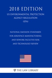 National Emission Standards For Aerospace Manufacturing And Rework Facilities Risk And Technology Review Us Environmental Protection Agency Regulation Epa 2018 Edition