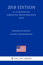 Immigration Benefits Business Transformation (U.S. Citizenship and Immigration Services Regulation) (USCIS) (2018 Edition)
