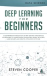 Deep Learning For Beginners A Comprehensive Introduction Of Deep Learning Fundamentals For Beginners To Understanding Frameworks Neural Networks Large Datasets And Creative Applications With Ease