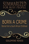 Born A Crime - Summarized For Busy People Stories From A South African Childhood