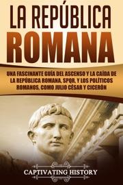 La Rep Blica Romana Una Fascinante Gu A Del Ascenso Y La Ca Da De La Rep Blica Romana Spqr Y Los Pol Ticos Romanos Como Julio C Sar Y Cicer N