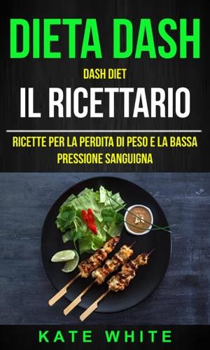 Kate White - Dieta Dash: Dash Diet, Il Ricettario: Ricette Per La Perdita Di Peso E La Bassa Pressione Sanguigna