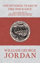 One Hundred Years of Fire Insurance - Being a History of the Aetna Insurance Company Hartford, Connecticut 1819-1919