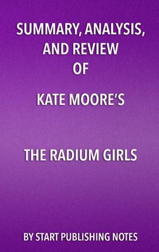 Start Publishing Notes - Summary, Analysis, and Review of Kate Moore's The Radium Girls: The Dark Story of America's Shining Women