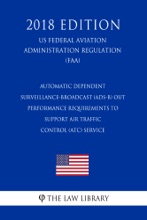 Automatic Dependent Surveillance-Broadcast (ADS-B) Out Performance Requirements to Support Air Traffic Control (ATC) Service (US Federal Aviation Administration Regulation) (FAA) (2018 Edition)