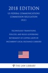 Technology Transitions Policies And Rules Governing Retirement Of Copper Loops By Incumbent Local Exchange Carriers US Federal Communications Commission Regulation FCC 2018 Edition