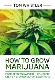 How to Grow Marijuana : From Seed to Harvest - Complete Step by Step Guide for Beginners book