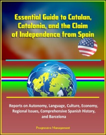 Essential Guide To Catalan Catalonia And The Claim Of Independence From Spain Reports On Autonomy Language Culture Economy Regional Issues Comprehensive Spanish History And Barcelona