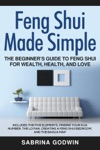 Feng Shui Made Simple - The Beginners Guide To Feng Shui For Wealth Health And Love - Includes The Five Elements Finding Your Kua Number The Lo Pan Creating A Feng Shui Bedroom And The Bagua Map