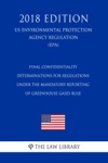 Final Confidentiality Determinations For Regulations Under The Mandatory Reporting Of Greenhouse Gases Rule US Environmental Protection Agency Regulation EPA 2018 Edition