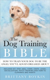 THE DOG TRAINING BIBLE - HOW TO TRAIN YOUR DOG TO BE THE ANGEL YOU'VE ALWAYS DREAMED ABOUT: INCLUDES SIT, STAY, HEEL, COME, CRATE, LEASH, SOCIALIZATION, POTTY TRAINING AND HOW TO ELIMINATE BAD HABITS