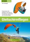 Outdoor Praxis Gleitschirm Fliegen - Praxiswissen zu Ausrüstung, Technik und Sicherheit