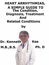Heart Arrhythmias, A Simple Guide To The Condition, Diagnosis, Treatment And Related Conditions